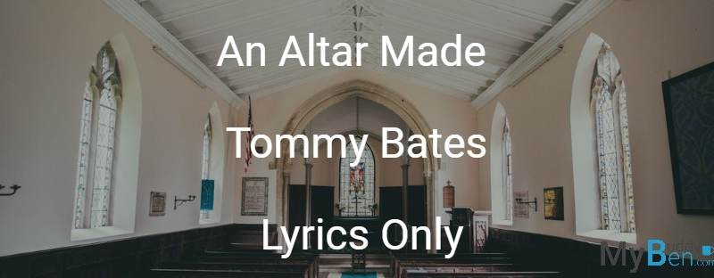 An Altar Made - Tommy Bates - Lyrics Only