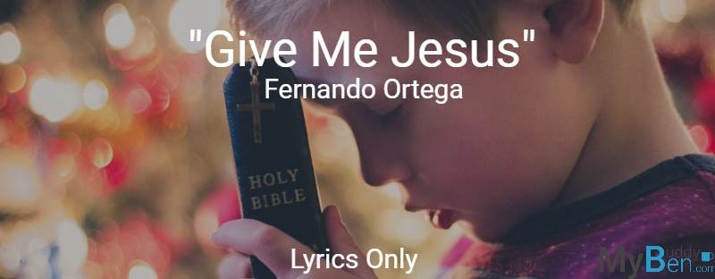 Give Me Jesus - Fernando Ortega - Lyrics Only