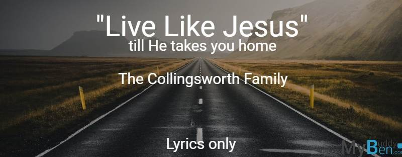 Live Like Jesus till he takes you home - The Collingsworth Family - Lyrics only