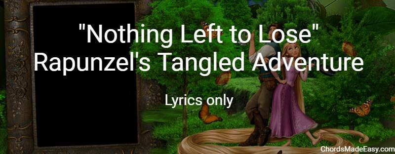 Nothing Left to Lose - Rapunzel's Tangled - Lyrics only